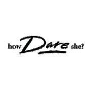 How Dare She?